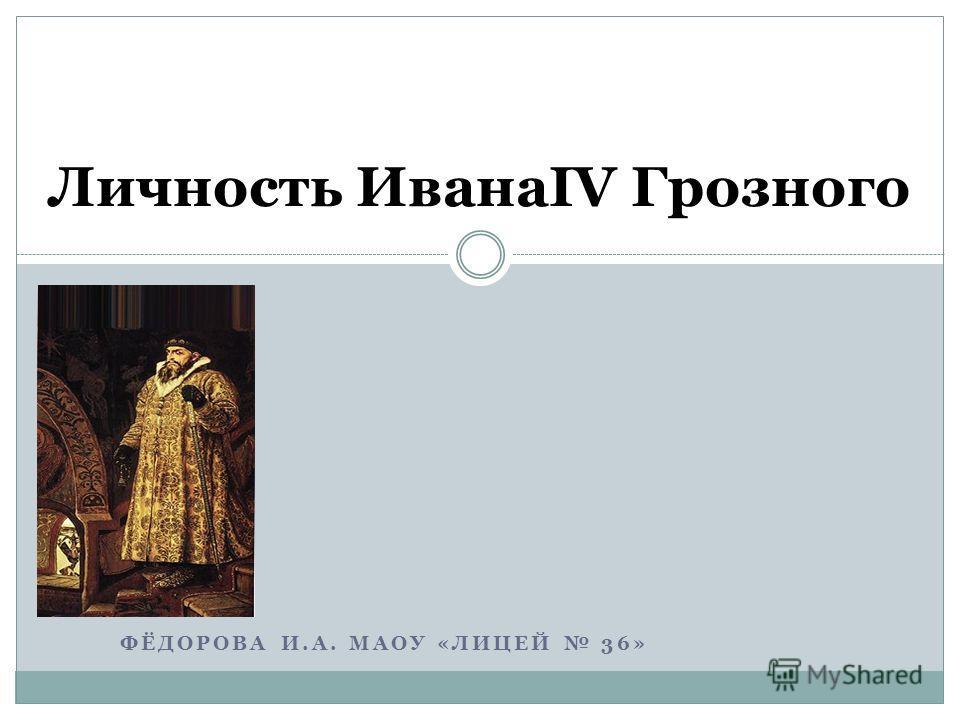 ФЁДОРОВА И.А. МАОУ «ЛИЦЕЙ 36» Личность ИванаΙV Грозного