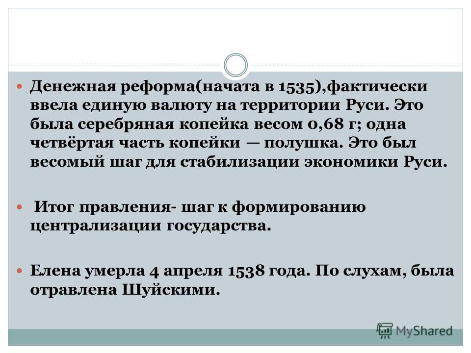 Денежная реформа(начата в 1535),фактически ввела единую валюту на территории Руси. Это была серебряная копейка весом 0,68 г; одна четвёртая часть копейки полушка. Это был весомый шаг для стабилизации экономики Руси. Итог правления- шаг к формированию