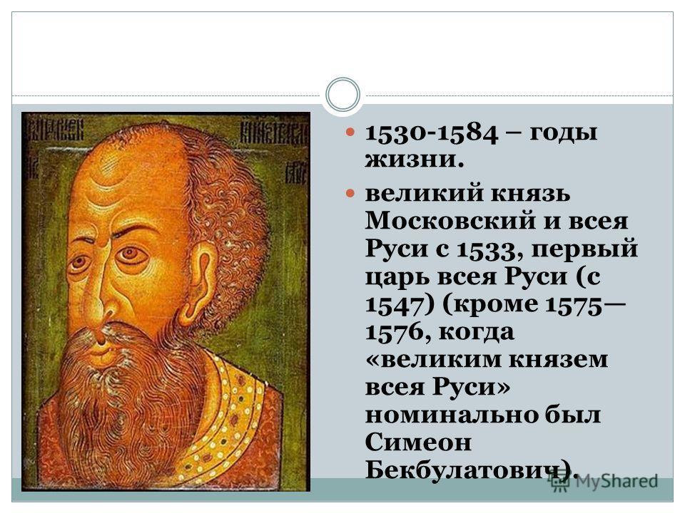 1530-1584 – годы жизни. великий князь Московский и всея Руси с 1533, первый царь всея Руси (с 1547) (кроме 1575 1576, когда «великим князем всея Руси» номинально был Симеон Бекбулатович).