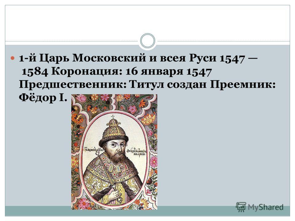1-й Царь Московский и всея Руси 1547 1584 Коронация: 16 января 1547 Предшественник: Титул создан Преемник: Фёдор I.