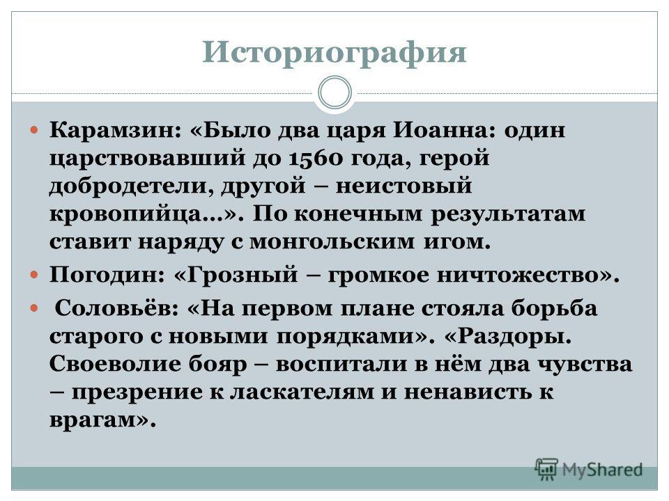 Историография Карамзин: «Было два царя Иоанна: один царствовавший до 1560 года, герой добродетели, другой – неистовый кровопийца…». По конечным результатам ставит наряду с монгольским игом. Погодин: «Грозный – громкое ничтожество». Соловьёв: «На перв