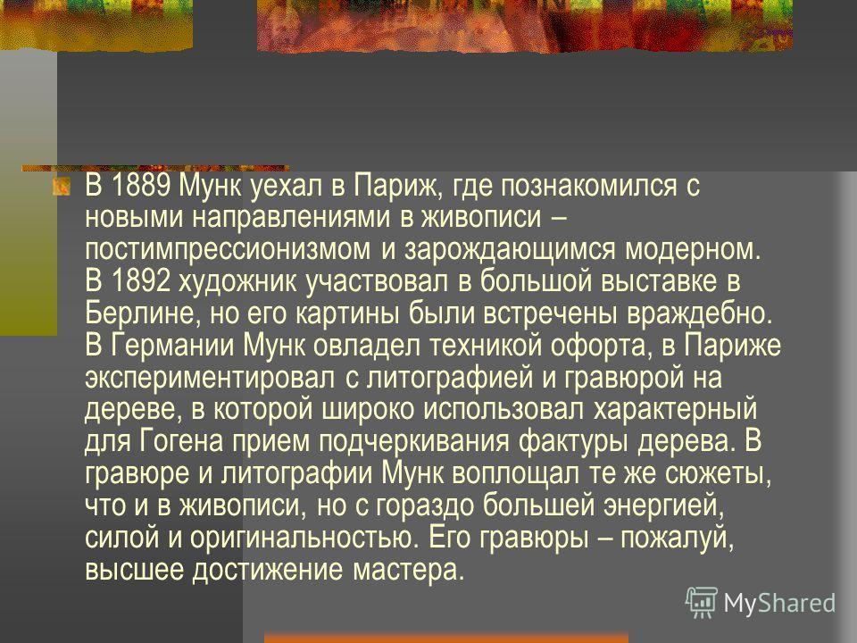 В 1889 Мунк уехал в Париж, где познакомился с новыми направлениями в живописи – постимпрессионизмом и зарождающимся модерном. В 1892 художник участвовал в большой выставке в Берлине, но его картины были встречены враждебно. В Германии Мунк овладел те