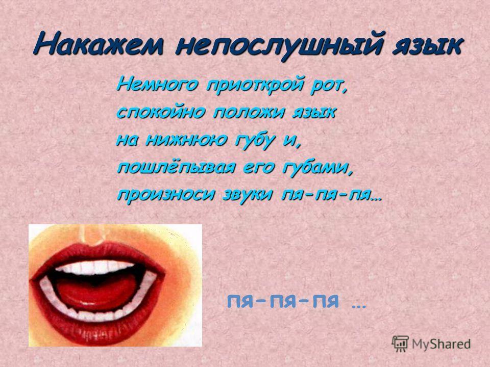 Накажем непослушный язык Немного приоткрой рот, спокойно положи язык на нижнюю губу и, пошлёпывая его губами, произноси звуки пя-пя-пя… пя-пя-пя …