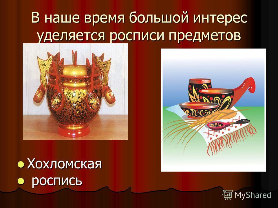 В наше время большой интерес уделяется росписи предметов Хохломская Хохломская роспись роспись