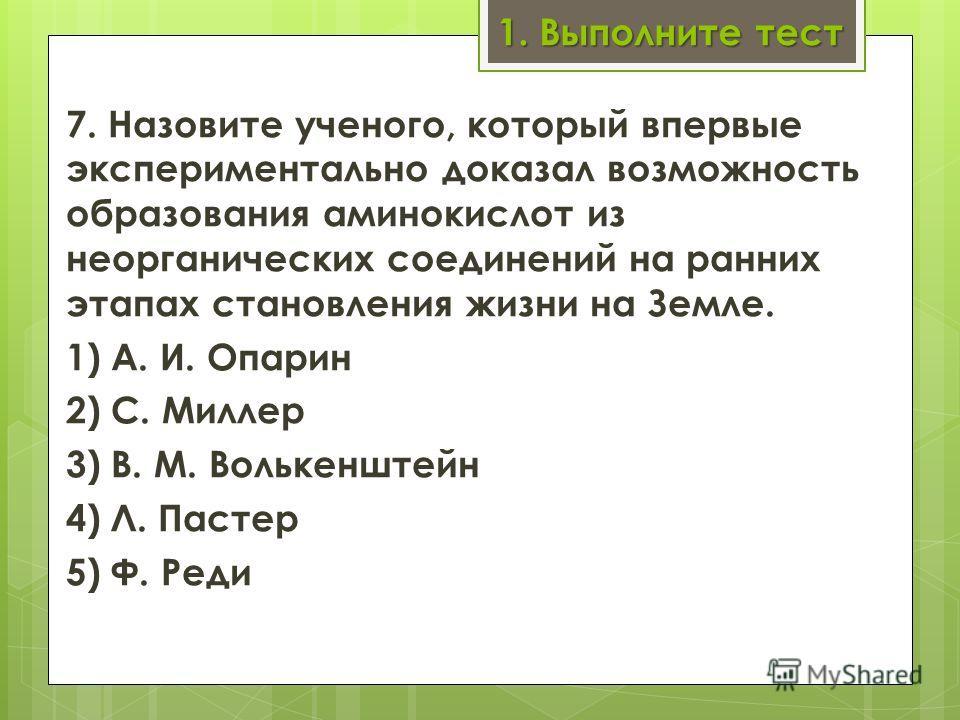 1. Выполните тест 7. Назовите ученого, который впервые экспериментально доказал возможность образования аминокислот из неорганических соединений на ранних этапах становления жизни на Земле. 1) А. И. Опарин 2) С. Миллер 3) В. М. Волькенштейн 4) Л. П