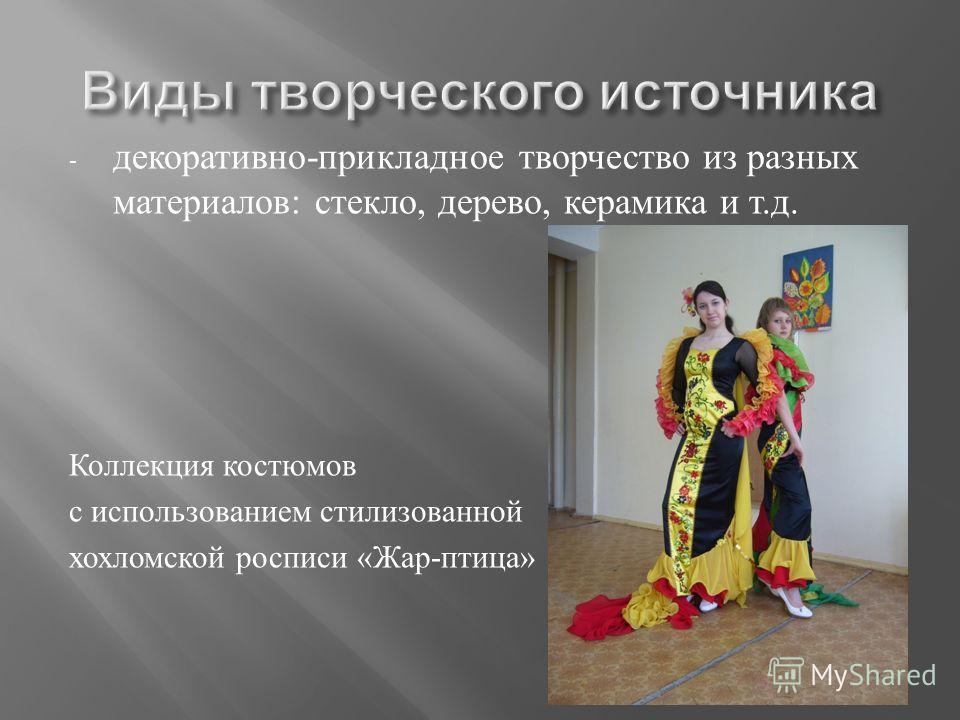 - декоративно - прикладное творчество из разных материалов : стекло, дерево, керамика и т. д. Коллекция костюмов с использованием стилизованной хохломской росписи « Жар - птица »