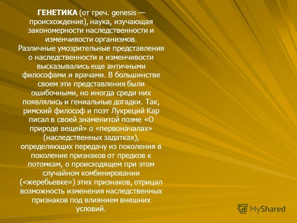 ГЕНЕТИКА (от греч. genesis происхождение), наука, изучающая закономерности наследственности и изменчивости организмов. Различные умозрительные представления о наследственности и изменчивости высказывались еще античными философами и врачами. В большин
