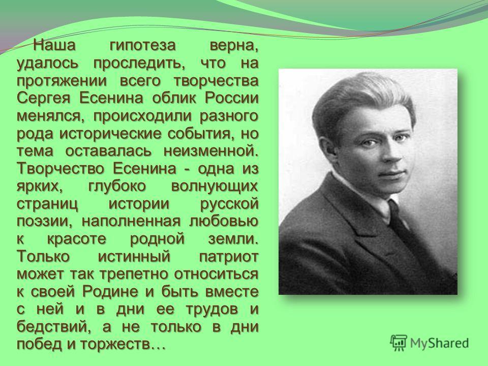 Наша гипотеза верна, удалось проследить, что на протяжении всего творчества Сергея Есенина облик России менялся, происходили разного рода исторические события, но тема оставалась неизменной. Творчество Есенина - одна из ярких, глубоко волнующих стран