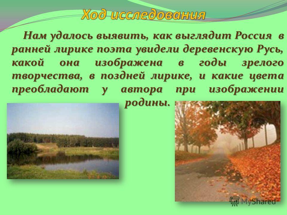 Нам удалось выявить, как выглядит Россия в ранней лирике поэта увидели деревенскую Русь, какой она изображена в годы зрелого творчества, в поздней лирике, и какие цвета преобладают у автора при изображении родины. Нам удалось выявить, как выглядит Ро