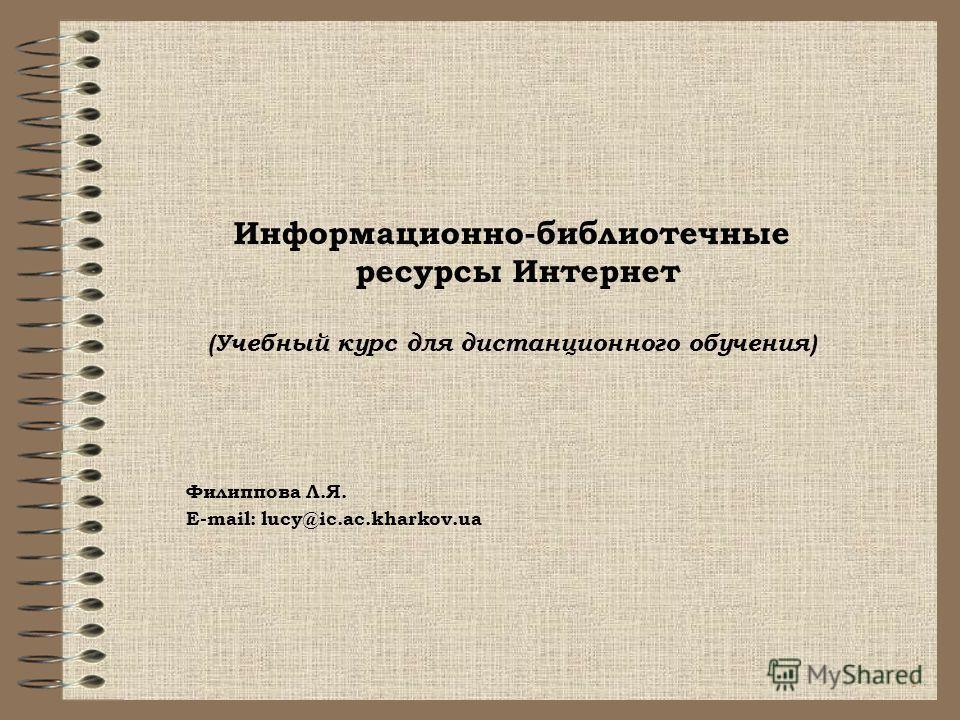 1 Информационно-библиотечные ресурсы Интернет (Учебный курс для дистанционного обучения) Филиппова Л.Я. E-mail: lucy@ic.ac.kharkov.ua
