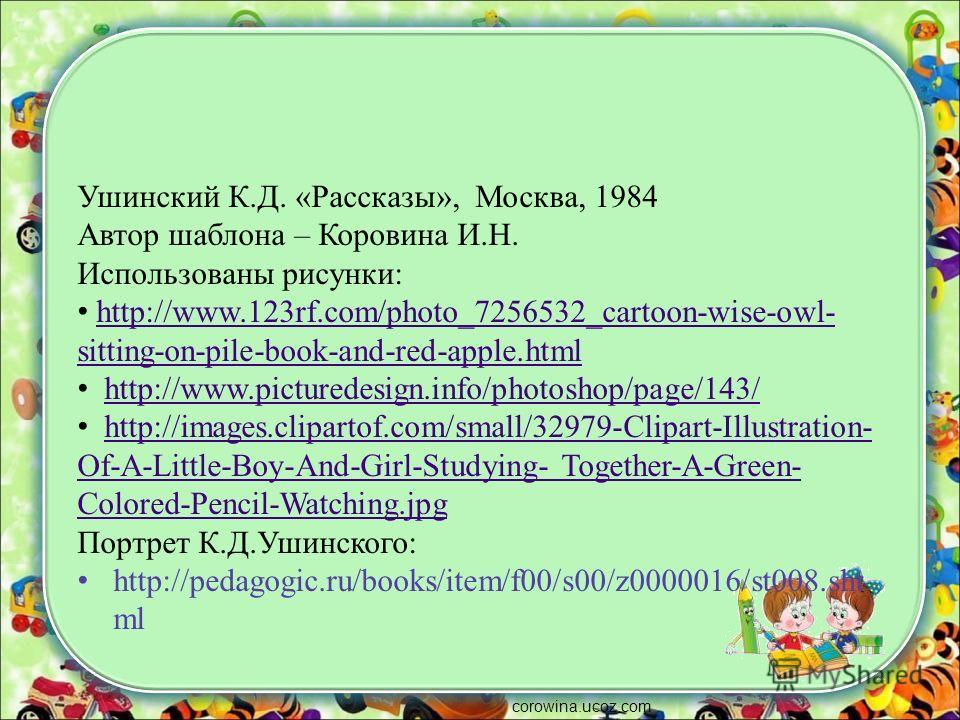 Ушинский К.Д. «Рассказы», Москва, 1984 Автор шаблона – Коровина И.Н. Использованы рисунки: http://www.123rf.com/photo_7256532_cartoon-wise-owl- sitting-on-pile-book-and-red-apple.htmlhttp://www.123rf.com/photo_7256532_cartoon-wise-owl- sitting-on-pil