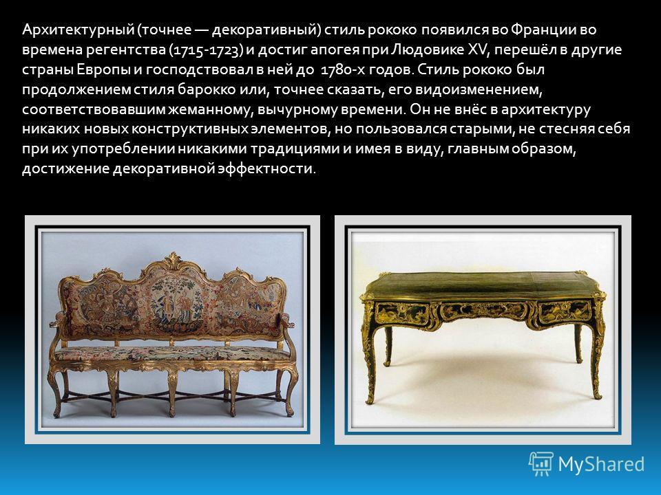 Архитектурный (точнее декоративный) стиль рококо появился во Франции во времена регентства (1715-1723) и достиг апогея при Людовике XV, перешёл в другие страны Европы и господствовал в ней до 1780-х годов. Стиль рококо был продолжением стиля барокко