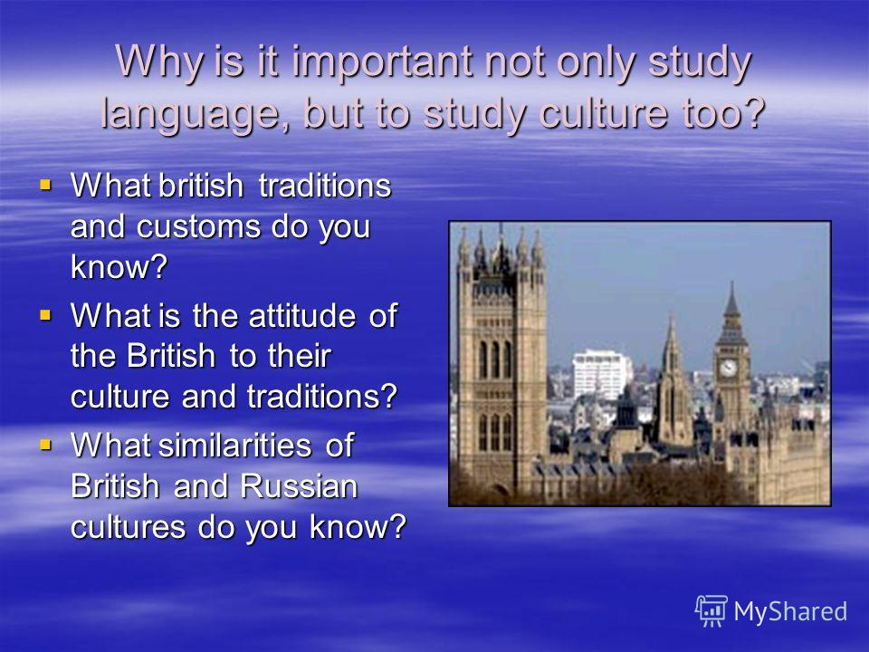 Why is it important not only study language, but to study culture too? What british traditions and customs do you know? What british traditions and customs do you know? What is the attitude of the British to their culture and traditions? What is the