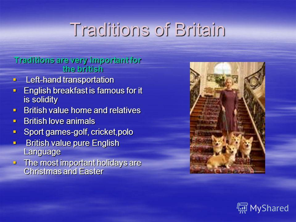 Traditions of Britain Traditions are very important for the british Left-hand transportation Left-hand transportation English breakfast is famous for it is solidity English breakfast is famous for it is solidity British value home and relatives Briti