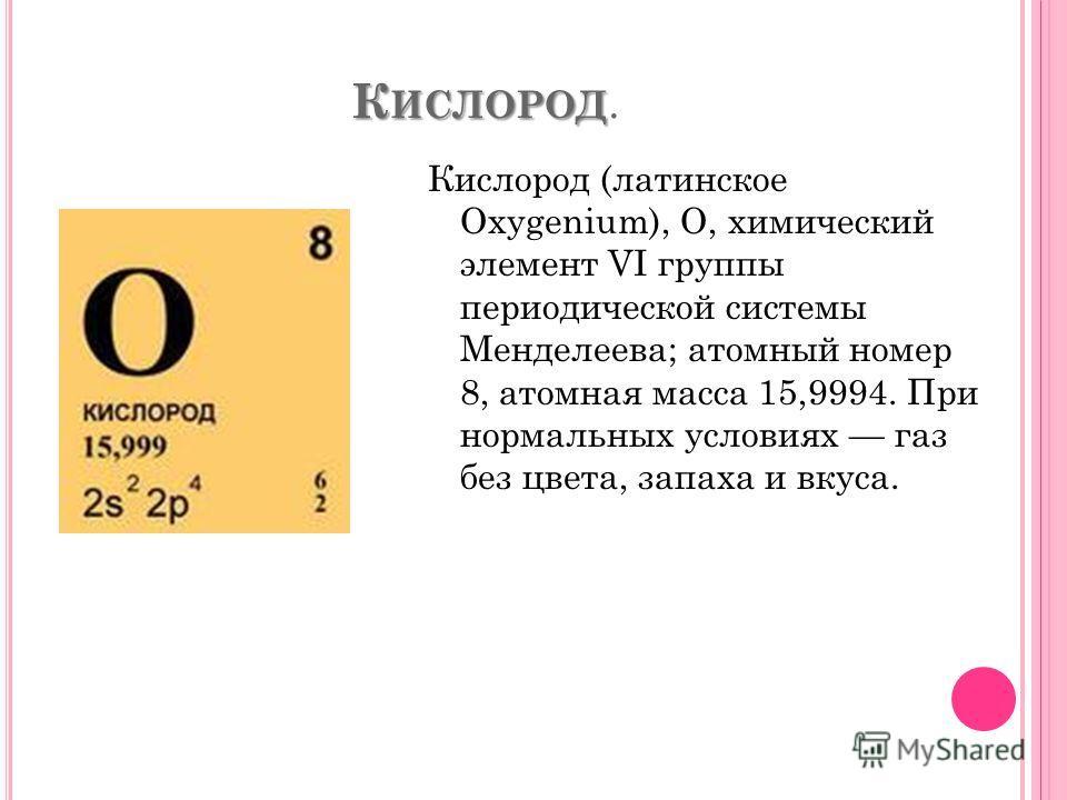 К ИСЛОРОД К ИСЛОРОД. Кислород (латинское Oxygenium), О, химический элемент VI группы периодической системы Менделеева; атомный номер 8, атомная масса 15,9994. При нормальных условиях газ без цвета, запаха и вкуса.