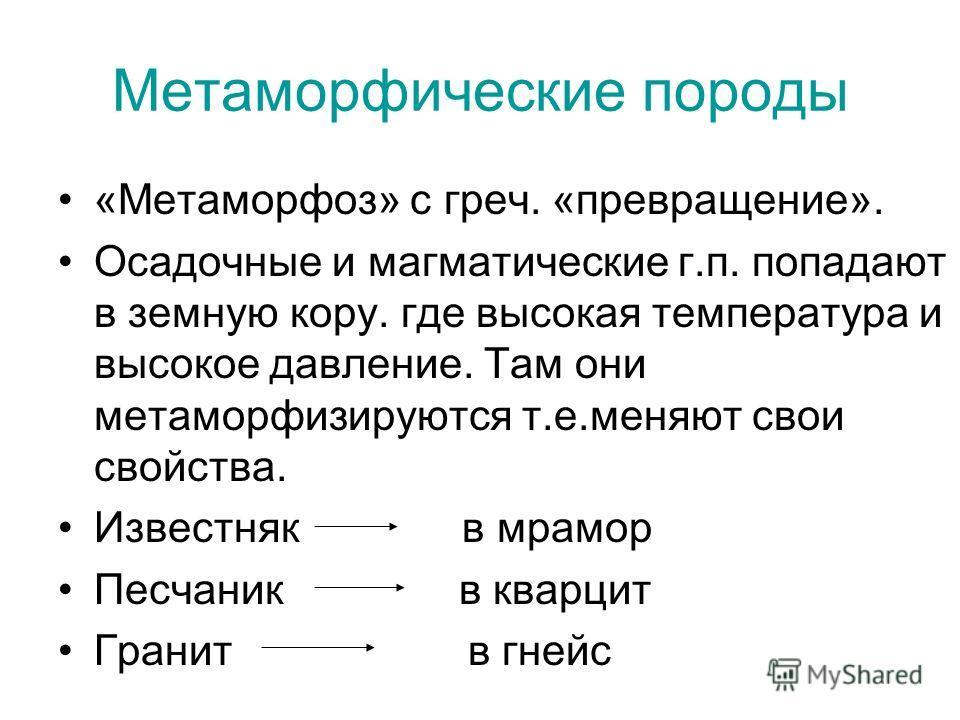 Метаморфические породы «Метаморфоз» с греч. «превращение». Осадочные и магматические г.п. попадают в земную кору. где высокая температура и высокое давление. Там они метаморфизируются т.е.меняют свои свойства. Известняк в мрамор Песчаник в кварцит Гр