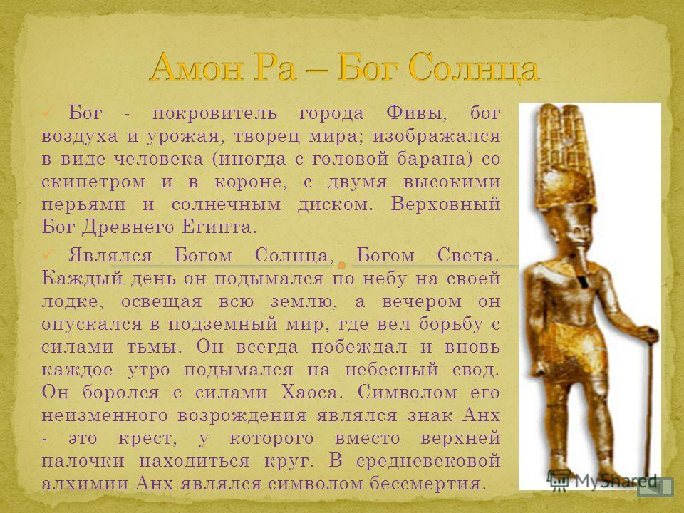 Бог - покровитель города Фивы, бог воздуха и урожая, творец мира; изображался в виде человека (иногда с головой барана) со скипетром и в короне, с двумя высокими перьями и солнечным диском. Верховный Бог Древнего Египта. Являлся Богом Солнца, Богом С