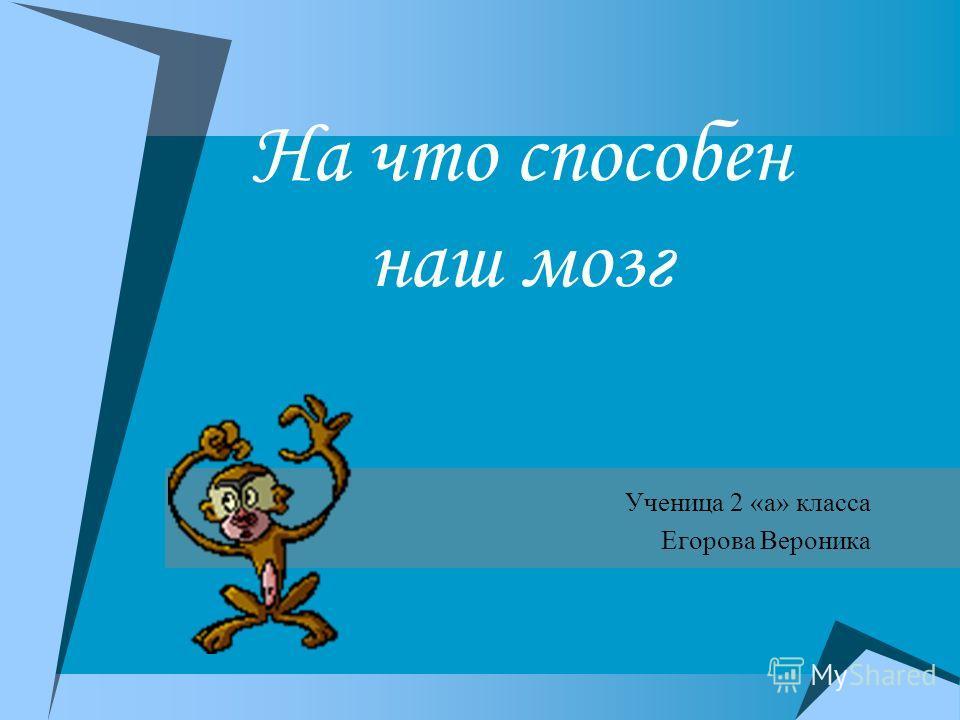 На что способен наш мозг Ученица 2 «а» класса Егорова Вероника