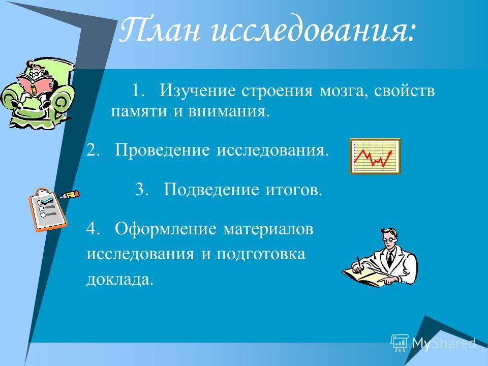 План исследования: 1. Изучение строения мозга, свойств памяти и внимания. 2. Проведение исследования. 3. Подведение итогов. 4. Оформление материалов исследования и подготовка доклада.