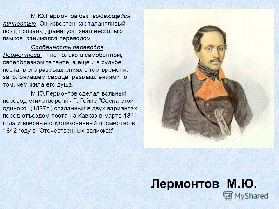 Лермонтов М.Ю. М.Ю.Лермонтов был выдающейся личностью. Он известен как талантливый поэт, прозаик, драматург, знал несколько языков, занимался переводом. Особенность переводов Лермонтова не только в самобытном, своеобразном таланте, а еще и в судьбе п