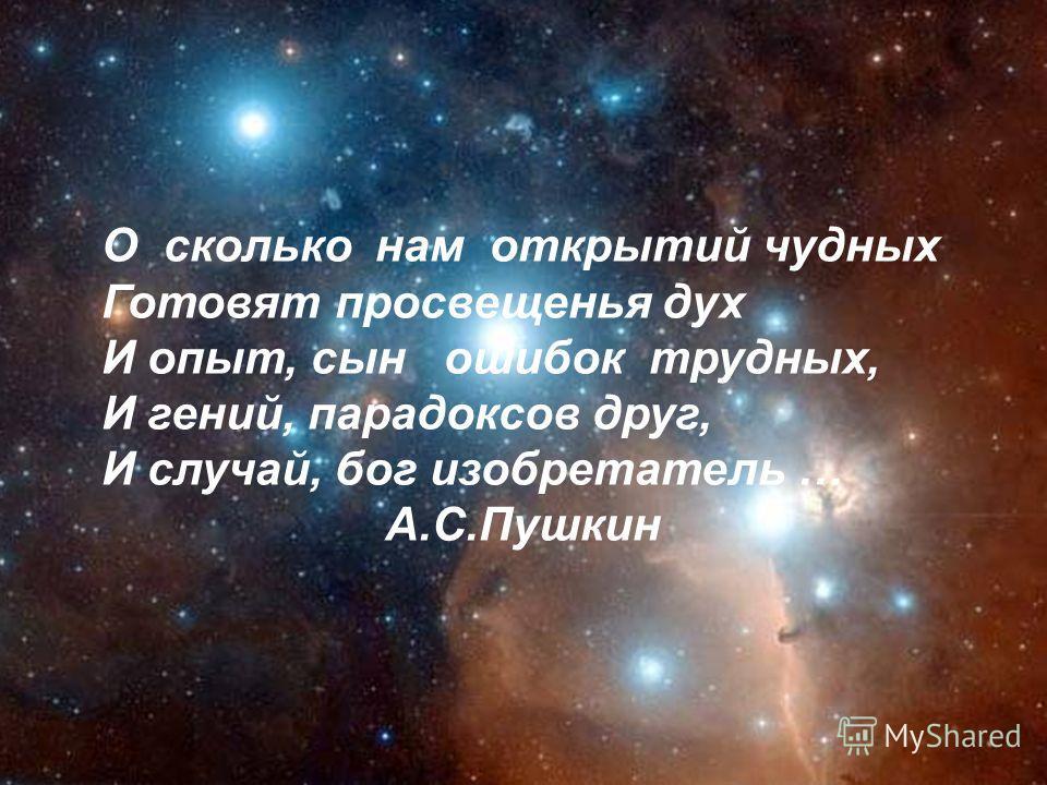 О сколько нам открытий чудных Готовят просвещенья дух И опыт, сын ошибок трудных, И гений, парадоксов друг, И случай, бог изобретатель … А.С.Пушкин