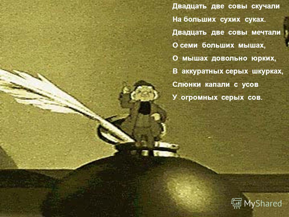 Двадцать две совы скучали На больших сухих суках. Двадцать две совы мечтали О семи больших мышах, О мышах довольно юрких, В аккуратных серых шкурках, Слюнки капали с усов У огромных серых сов.