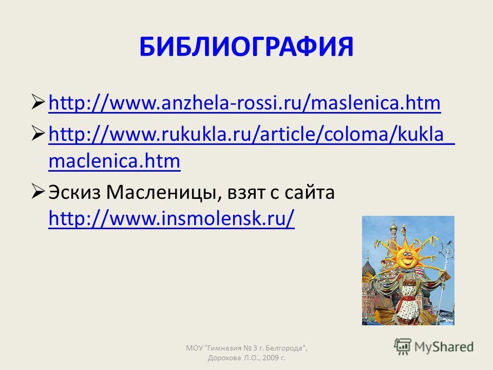 БИБЛИОГРАФИЯ http://www.anzhela-rossi.ru/maslenica.htm http://www.rukukla.ru/article/coloma/kukla_ maclenica.htm http://www.rukukla.ru/article/coloma/kukla_ maclenica.htm Эскиз Масленицы, взят с сайта http://www.insmolensk.ru/ http://www.insmolensk.r