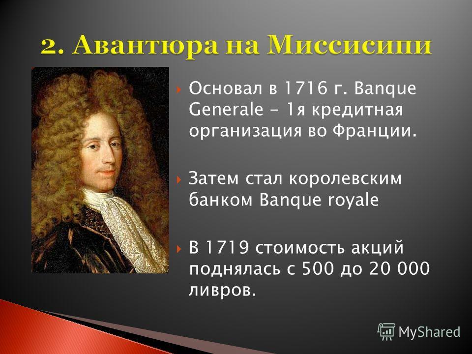 Основал в 1716 г. Banque Generale - 1я кредитная организация во Франции. Затем стал королевским банком Banque royale В 1719 стоимость акций поднялась с 500 до 20 000 ливров.