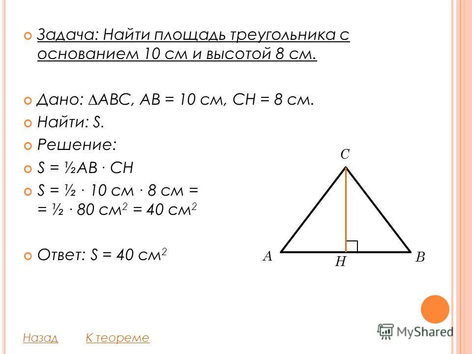 Задача: Найти площадь треугольника с основанием 10 см и высотой 8 см. Дано: ABC, AB = 10 см, CH = 8 см. Найти: S. Решение: S = ½AB CH S = ½ 10 см 8 см = = ½ 80 см 2 = 40 см 2 Ответ: S = 40 см 2 НазадК теореме C A H B