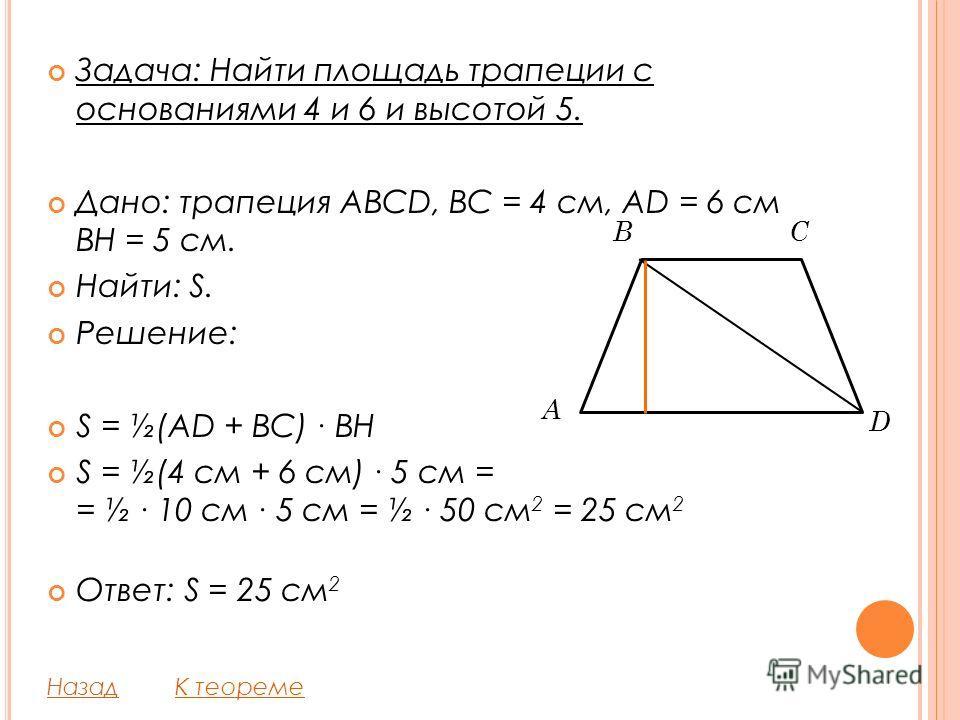 Задача: Найти площадь трапеции с основаниями 4 и 6 и высотой 5. Дано: трапеция ABCD, BC = 4 см, AD = 6 см BH = 5 см. Найти: S. Решение: S = ½(AD + BC) BH S = ½(4 см + 6 см) 5 см = = ½ 10 см 5 см = ½ 50 см 2 = 25 см 2 Ответ: S = 25 см 2 НазадК теореме