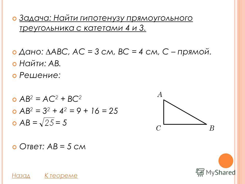 Задача: Найти гипотенузу прямоугольного треугольника с катетами 4 и 3. Дано: ABC, AC = 3 см, BC = 4 см, C – прямой. Найти: AB. Решение: AB 2 = AC 2 + BC 2 AB 2 = 3 2 + 4 2 = 9 + 16 = 25 AB = = 5 Ответ: AB = 5 см НазадК теореме CB A