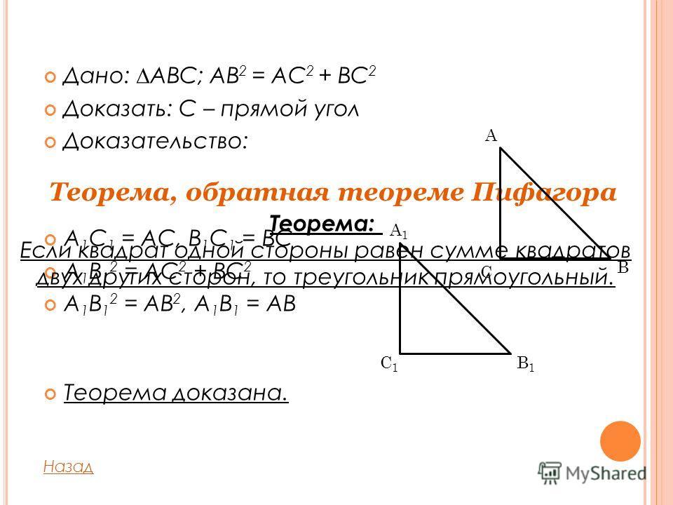 Дано: ABC; AB 2 = AC 2 + BC 2 Доказать: С – прямой угол Доказательство: A 1 C 1 = AC, B 1 C 1 = BC A 1 B 1 2 = AC 2 + BC 2 A 1 B 1 2 = AB 2, A 1 B 1 = AB Теорема доказана. Назад Теорема, обратная теореме Пифагора C A B C1C1 B1B1 A1A1 Теорема: Если кв