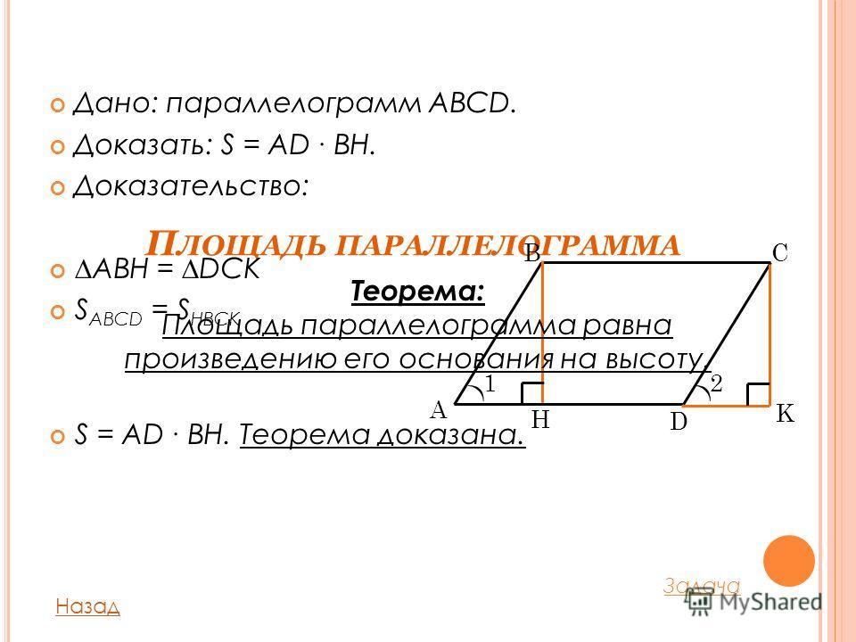П ЛОЩАДЬ ПАРАЛЛЕЛОГРАММА Дано: параллелограмм ABCD. Доказать: S = AD BH. Доказательство: ABH = DCK S ABCD = S HBCK S = AD BH. Теорема доказана. Назад A D BC H K )) 12 Теорема: Площадь параллелограмма равна произведению его основания на высоту. Задача