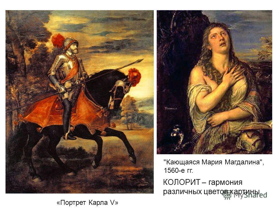 Кающаяся Мария Магдалина, 1560-е гг. «Портрет Карла V» КОЛОРИТ – гармония различных цветов картины.