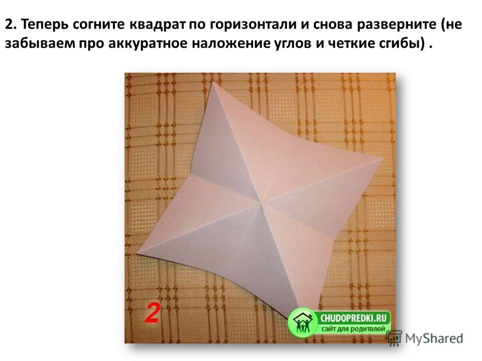2. Теперь согните квадрат по горизонтали и снова разверните (не забываем про аккуратное наложение углов и четкие сгибы).