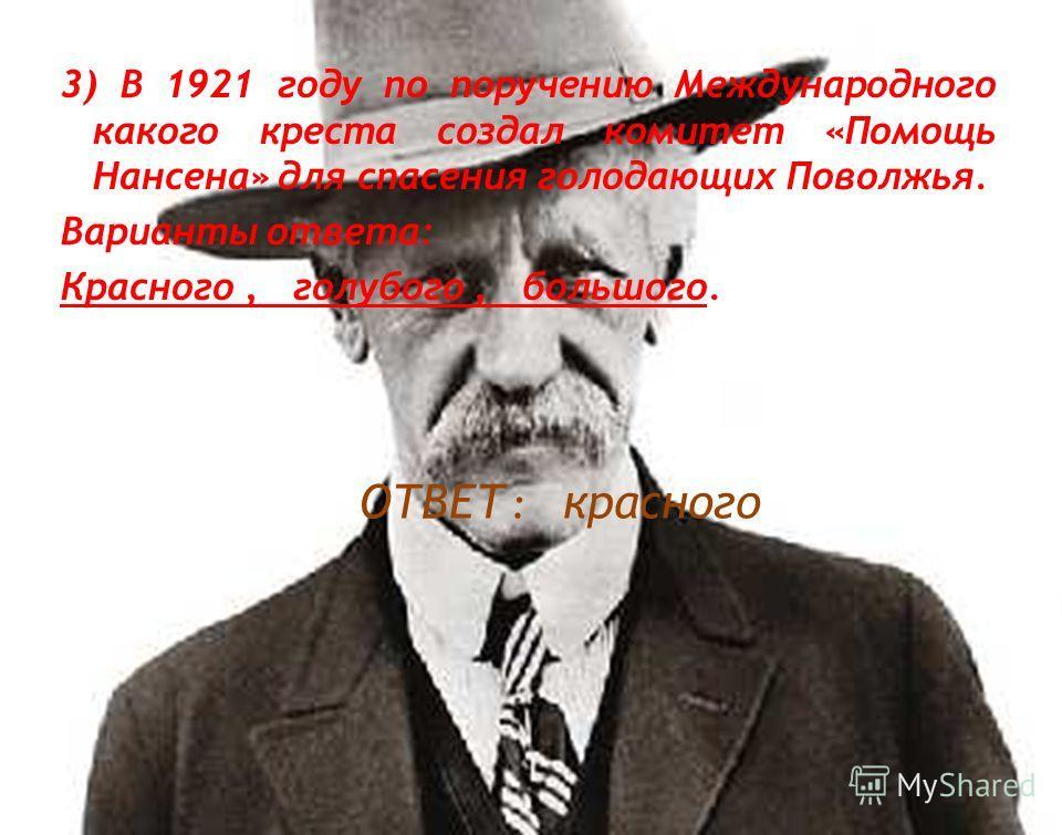 3) В 1921 году по поручению Международного какого креста создал комитет «Помощь Нансена» для спасения голодающих Поволжья. Варианты ответа: Красного, голубого, большого. ОТВЕТ : красного