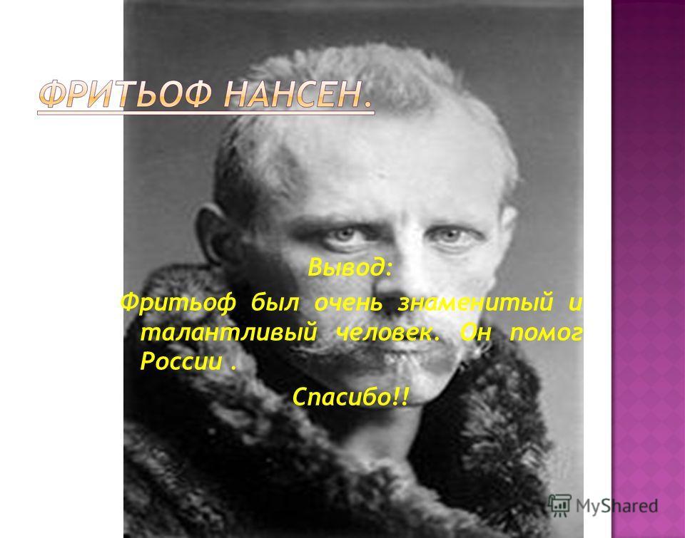 Вывод: Фритьоф был очень знаменитый и талантливый человек. Он помог России. Спасибо!!