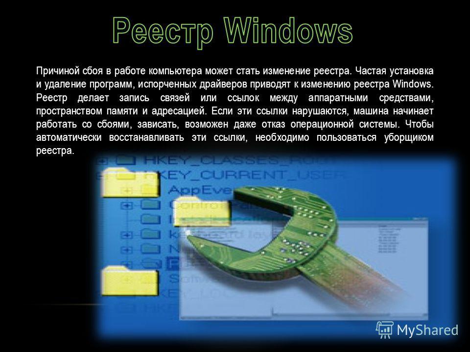 Причиной сбоя в работе компьютера может стать изменение реестра. Частая установка и удаление программ, испорченных драйверов приводят к изменению реестра Windows. Реестр делает запись связей или ссылок между аппаратными средствами, пространством памя