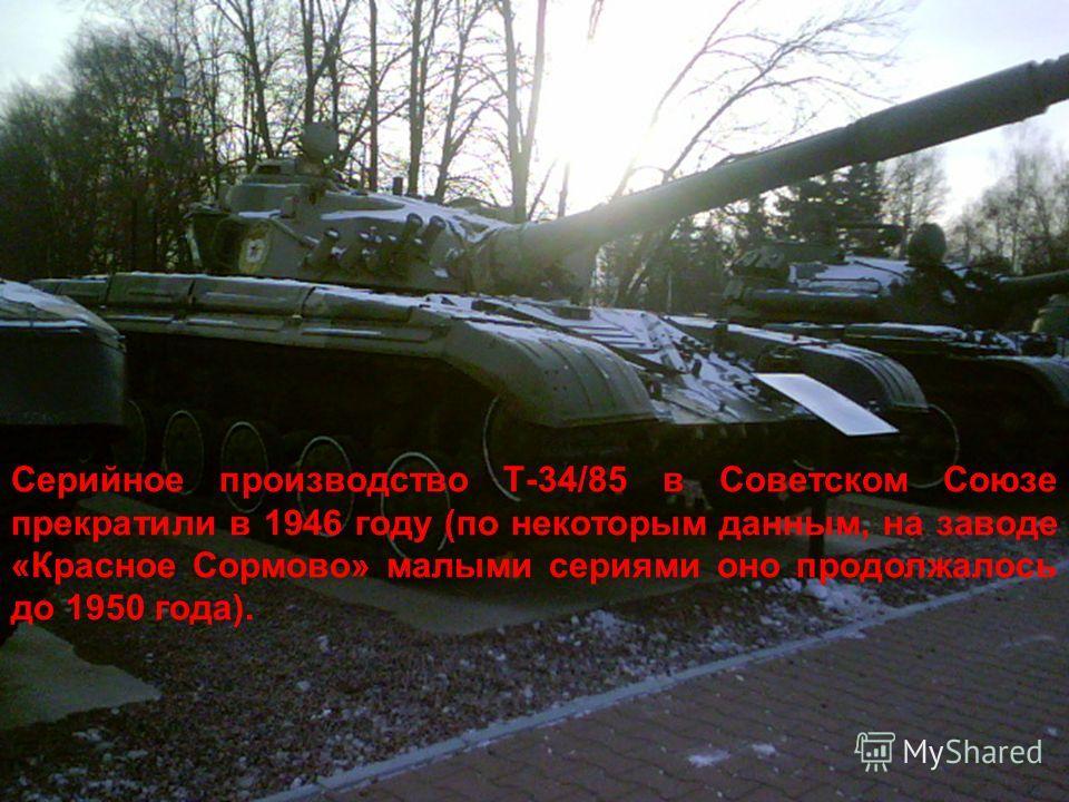 Серийное производство Т-34/85 в Советском Союзе прекратили в 1946 году (по некоторым данным, на заводе «Красное Сормово» малыми сериями оно продолжалось до 1950 года).