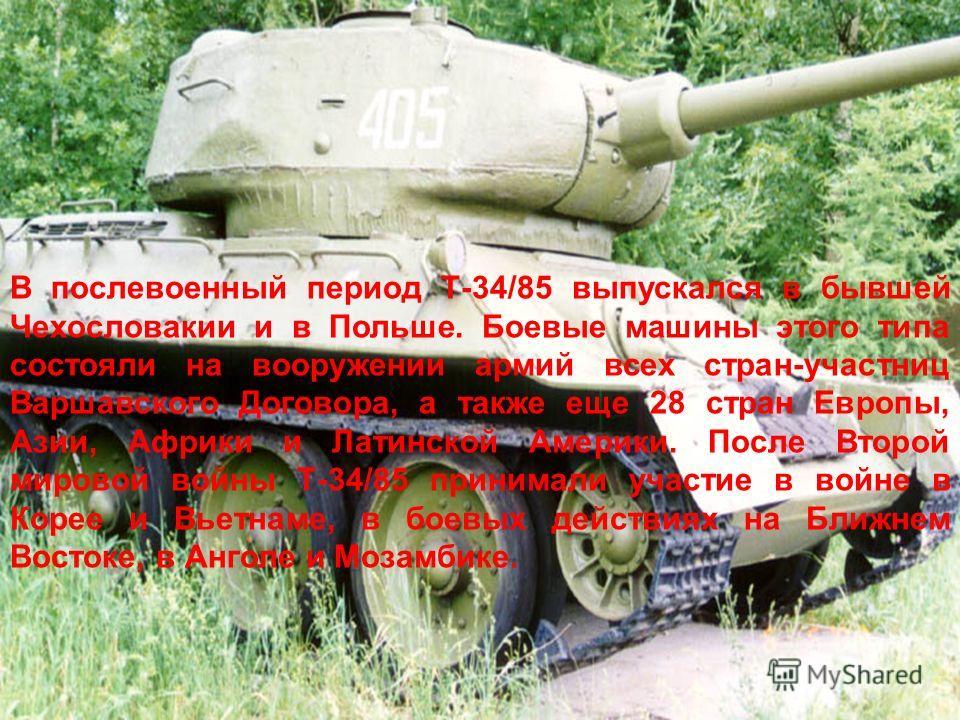 В послевоенный период Т-34/85 выпускался в бывшей Чехословакии и в Польше. Боевые машины этого типа состояли на вооружении армий всех стран-участниц Варшавского Договора, а также еще 28 стран Европы, Азии, Африки и Латинской Америки. После Второй мир