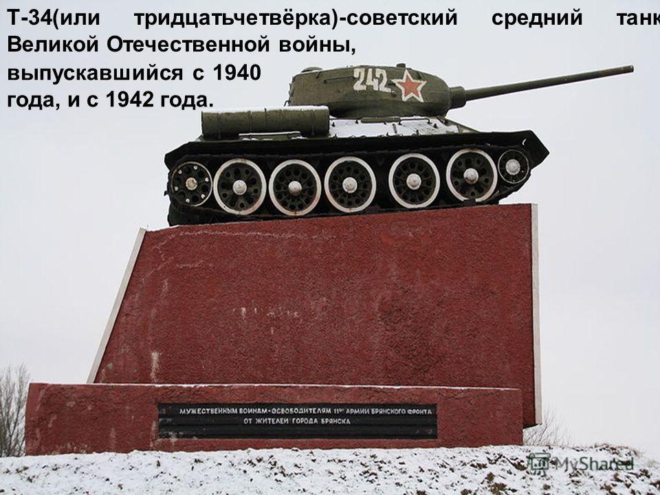 Т-34(или тридцатьчетвёрка)-советский средний танк Великой Отечественной войны, выпускавшийся с 1940 года, и с 1942 года.