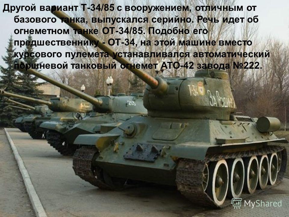 Другой вариант Т-34/85 с вооружением, отличным от базового танка, выпускался серийно. Речь идет об огнеметном танке ОТ-34/85. Подобно его предшественнику - ОТ-34, на этой машине вместо курсового пулемета устанавливался автоматический поршневой танков