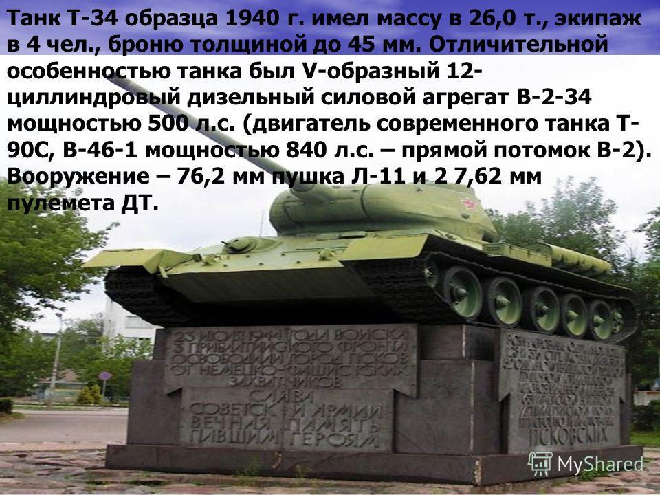 Танк Т-34 образца 1940 г. имел массу в 26,0 т., экипаж в 4 чел., броню толщиной до 45 мм. Отличительной особенностью танка был V-образный 12- циллиндровый дизельный силовой агрегат В-2-34 мощностью 500 л.с. (двигатель современного танка Т- 90С, В-46-