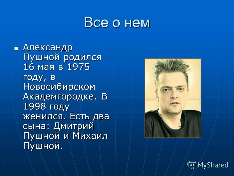 Все о нем Александр Пушной родился 16 мая в 1975 году, в Новосибирском Академгородке. В 1998 году женился. Есть два сына: Дмитрий Пушной и Михаил Пушной. Александр Пушной родился 16 мая в 1975 году, в Новосибирском Академгородке. В 1998 году женился.