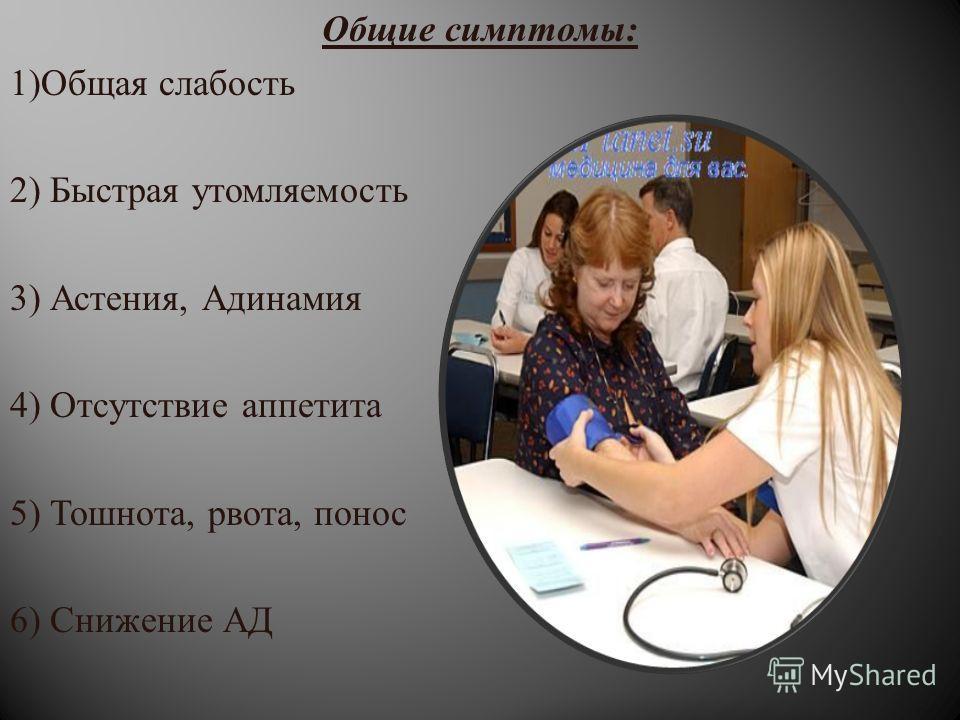 Общие симптомы : 1) Общая слабость 2) Быстрая утомляемость 3) Астения, Адинамия 4) Отсутствие аппетита 5) Тошнота, рвота, понос 6) Снижение АД