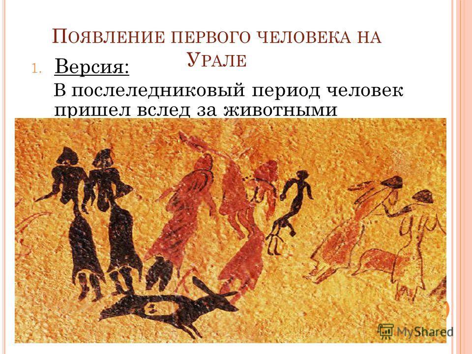 П ОЯВЛЕНИЕ ПЕРВОГО ЧЕЛОВЕКА НА У РАЛЕ 1. Версия: В послеледниковый период человек пришел вслед за животными