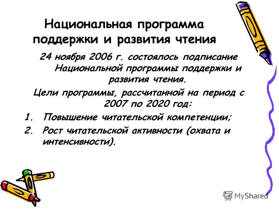 Национальная программа поддержки и развития чтения 24 ноября 2006 г. состоялось подписание Национальной программы поддержки и развития чтения. Цели программы, рассчитанной на период с 2007 по 2020 год: 1.Повышение читательской компетенции; 2.Рост чит