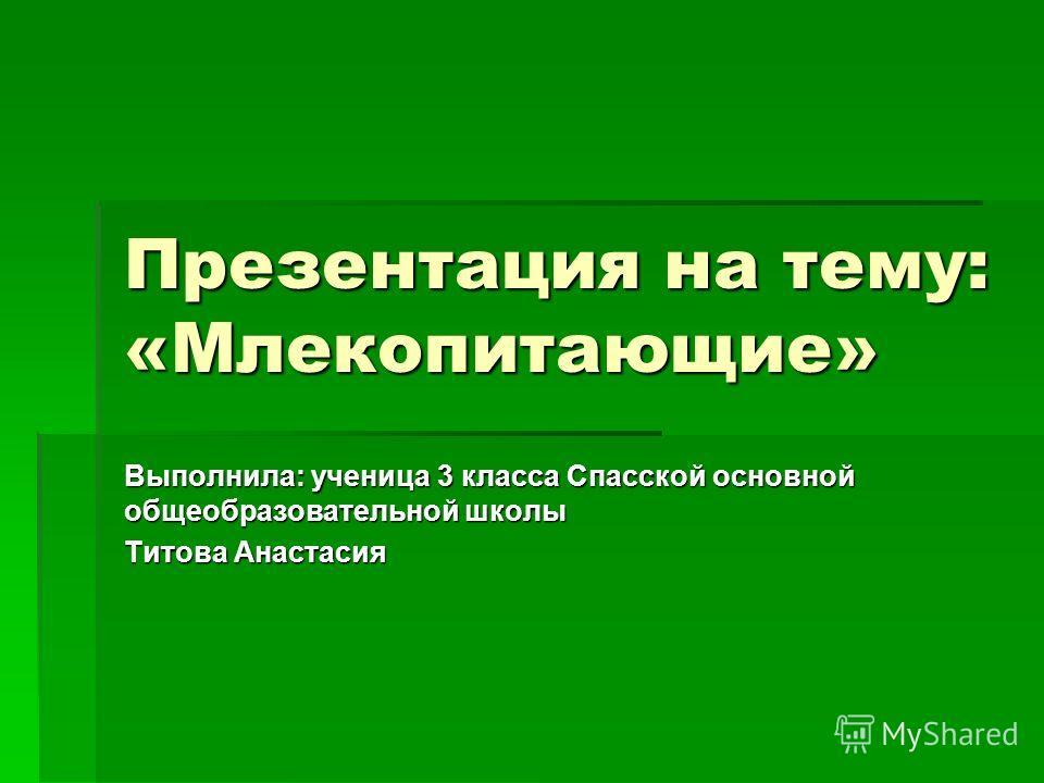 Презентация на тему: «Млекопитающие» Выполнила: ученица 3 класса Спасской основной общеобразовательной школы Титова Анастасия