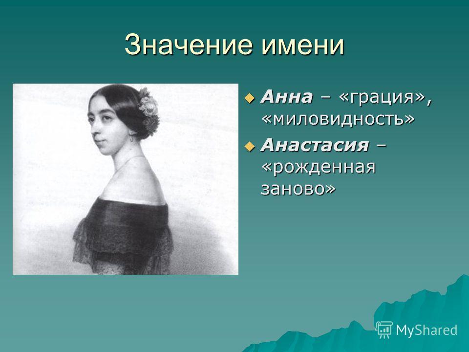Значение имени Анна – «грация», «миловидность» Анна – «грация», «миловидность» Анастасия – «рожденная заново» Анастасия – «рожденная заново»