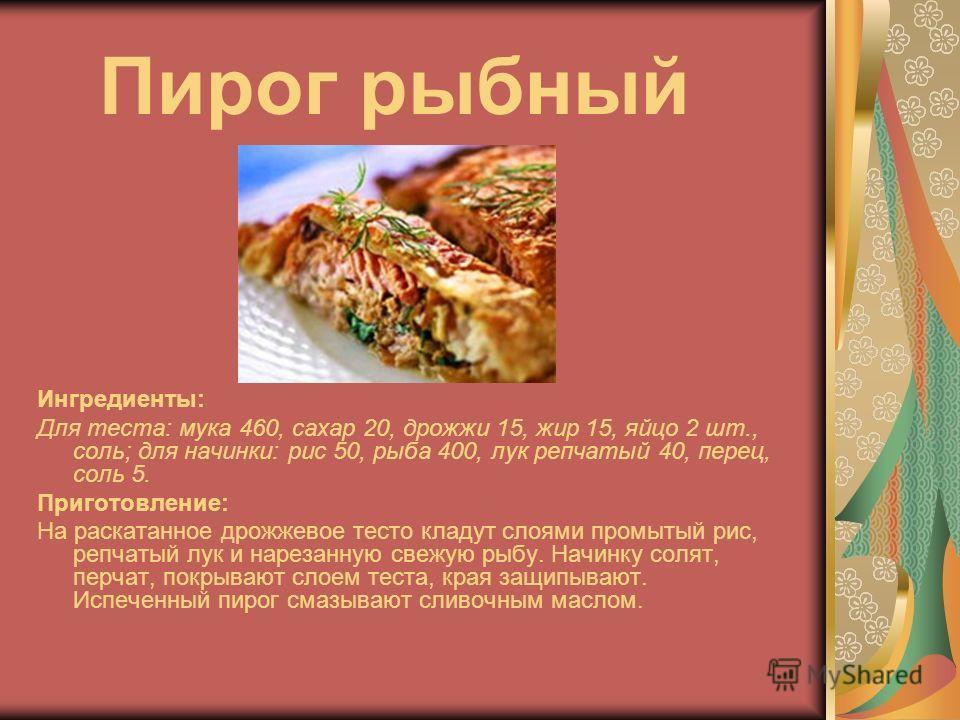 Пирог рыбный Ингредиенты: Для теста: мука 460, сахар 20, дрожжи 15, жир 15, яйцо 2 шт., соль; для начинки: рис 50, рыба 400, лук репчатый 40, перец, соль 5. Приготовление: На раскатанное дрожжевое тесто кладут слоями промытый рис, репчатый лук и наре